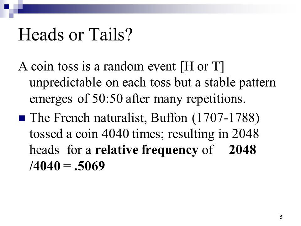 Heads or Tails A coin toss is a random event [H or T] unpredictable on each toss but a stable pattern emerges of 50:50 after many repetitions.